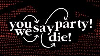 You Say Party, We Say Die! Tickets